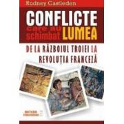 Conflicte care au schimbat lumea. De la razboiul Troiei la Revolutia franceza - Rodney Castleden