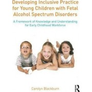 Developing Inclusive Practice for Young Children with Fetal Alcohol Spectrum Disorders by Carolyn Blackburn