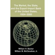 The Market, the State, and the Export-Import Bank of the United States, 1934-2000 by William H. Becker