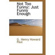Not Too Funny by G Henry Howard Paul