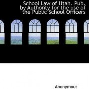School Law of Utah. Pub. by Authority for the Use of the Public School Officers by Anonymous