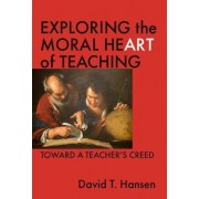 Exploring the Moral Heart of Teaching by David T. Hansen