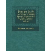 Hesperides, Or, the Works Both Humane and Divine of Robert Herrick [Followed By] His Noble Numbers - Primary Source Edition by Robert Herrick