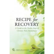 Recipe for Recovery: A Guide to the Twelve Steps of Chronic Pain Anonymous