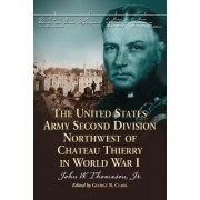 The United States Army Second Division Northwest of Chateau Thierry in World War I by John W. Thomason