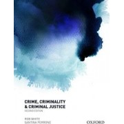 Crime, Criminality and Criminal Justice by Rob White