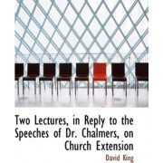 Two Lectures, in Reply to the Speeches of Dr. Chalmers, on Church Extension by David King