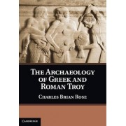The Archaeology of Greek and Roman Troy by Charles Brian Rose