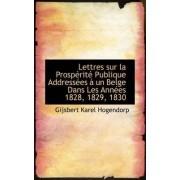 Lettres Sur La Prosp Rit Publique Address Es Un Belge Dans Les Ann Es 1828, 1829, 1830 by Gijsbert Karel Hogendorp
