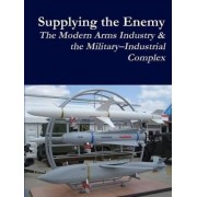 Supplying the Enemy: the Modern Arms Industry & the Military-Industrial Complex by Robert B Durham