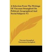 A Selection from the Writings of Viscount Strangford on Political, Geographical and Social Subjects V2 by Viscount Strangford