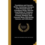 Foundations and Concrete Works, Containing a Synopsis of the Principal Cases of Foundation Works, with the Usual Modes of Treatment, and Practical Remarks of Footings, Planking, Sand, Concrete, Beton, Pile-Driving, Caissons, and Cofferdams by Edward 1816-