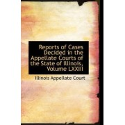Reports of Cases Decided in the Appellate Courts of the State of Illinois, Volume LXXIII by Illinois Appellate Court