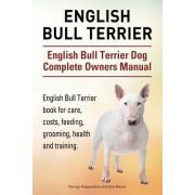 English Bull Terrier. English Bull Terrier Dog Complete Owners Manual. English Bull Terrier Book for Care, Costs, Feeding, Grooming, Health and Traini