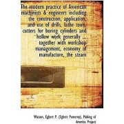 The Modern Practice of American Machinists & Engineers Including the Construction, Application by Watson Egbert P (Egbert Pomeroy)