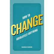 How to Change Absolutely Anything by Damian Hughes