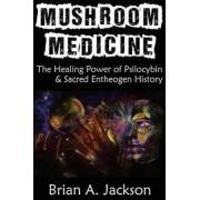Mushroom Medicine, the Healing Power of Psilocybin & Sacred Entheogen History by Brian Jackson