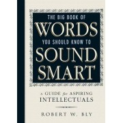 The Big Book of Words You Should Know to Sound Smart by Robert W. Bly