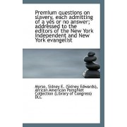 Premium Questions on Slavery, Each Admitting of a Yes or No Answer; Addressed to the Editors of the by Morse Sidney E (Sidney Edwards)