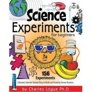 Science Experiments for Beginners, 156 Experiments - Collected, Selected, Ranked (Easy to Hard) and Tested by Science Teachers by Ph D Charles Logue