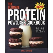 The Ultimate Protein Powder Cookbook 250 Recipes That Think Beyond the Shake by Anna Sward