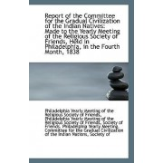 Report of the Committee for the Gradual Civilization of the Indian Natives by Yearly Meeting of the Religious Society