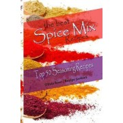 The Best Spice Mix Recipes - Top 50 Seasoning Recipes by Olivia Rose