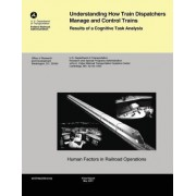 Understanding How Train Dispatchers Manage and Control Trains by U S Department of Transportation