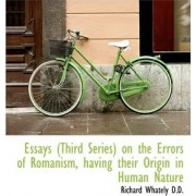 Essays (Third Series) on the Errors of Romanism, Having Their Origin in Human Nature by Richard Whately
