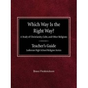 Which Way Is the Right Way? a Study of Christianity, Cults and Other Religions Teacher's Guide Lutheran High School Religion Series by Bruce Frederickson