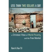 Less Than Two Dollars a Day by Kent A.Van Til