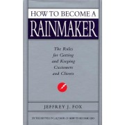 How To Become A Rainmaker by Jeffrey J. Fox