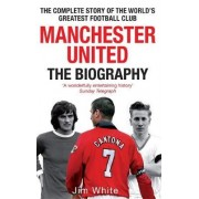Manchester United: the Biography by Jim White