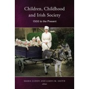 Children, Childhood and Irish Society, 1700 to the Present by Maria Luddy