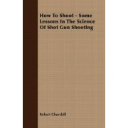 How To Shoot - Some Lessons In The Science Of Shot Gun Shooting by Robert Churchill