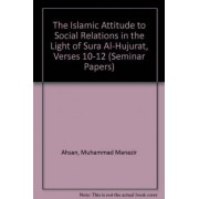 The Islamic Attitude to Social Relations in the Light of Sura Al-Hujurat, Verses 10-12 by Muhammad Manazir Ahsan