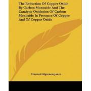 The Reduction of Copper Oxide by Carbon Monoxide and the Catalytic Oxidation of Carbon Monoxide in Presence of Copper and of Copper Oxide by Howard Algernon Jones
