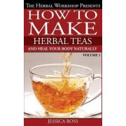 How to Make Herbal Teas and Heal Your Body Naturally by Jessica Ross