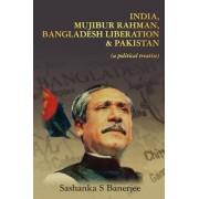 India, Mujibur Rahman, Bangladesh Liberation & Pakistan (a Political Treatise) by MR Sashanka S Banerjee