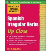 Practice Makes Perfect: Spanish Irregular Verbs Up Close by Eric W. Vogt