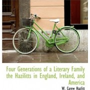 Four Generations of a Literary Family the Hazilitts in England, Ireland, and America by W Carew Hazlitt