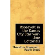 Roosevelt in the Kansas City Star War-Time Editorials by IV Theodore Roosevelt