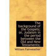 The Background of the Gospels; Or, Judaism in the Period Between the Old and New Testaments; by William Fairweather