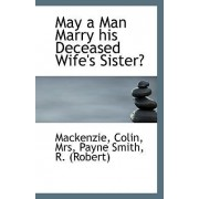 May a Man Marry His Deceased Wife's Sister? by MacKenzie Colin Mrs