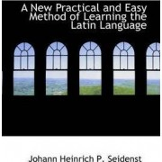 A New Practical and Easy Method of Learning the Latin Language by Johann Heinrich P Seidenstucker