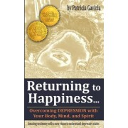 Returning to Happiness... Overcoming Depression with Your Body, Mind, and Spirit: Amazing Testimony with a New Vision to Understand Depressive States