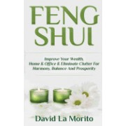 Feng Shui: Improve Your Wealth, Home & Office & Eliminate Clutter for Harmony, Balance and Prosperity