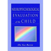 Neuropsychological Evaluation of the Child by Ida Sue Baron