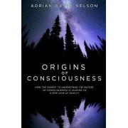 Origins of Consciousness: How the Search to Understand the Nature of Consciousness is Leading to a New View of Reality by Adrian David Nelson