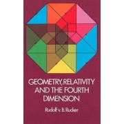 Geometry, Relativity and the Fourth Dimension by Rudolf V. B. Rucker